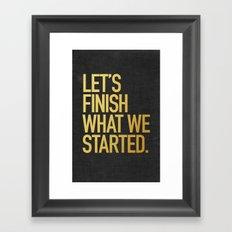 LET'S FINISH WHAT WE STARTED Framed Art Print