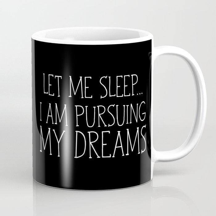 Let Me Sleep... I Am Pursuing My Dreams Coffee Mug