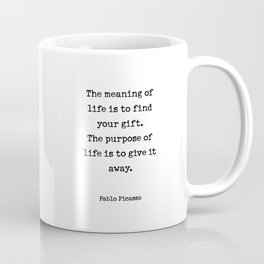 The meaning of  life is to find  your gift.  The purpose of  life is to give it  away.  Pablo Picasso Coffee Mug
