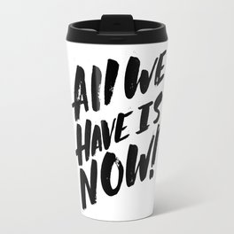 all we have is now! Travel Mug