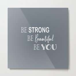 Be Strong, Be Beautiful, Be You - Grey and White Metal Print