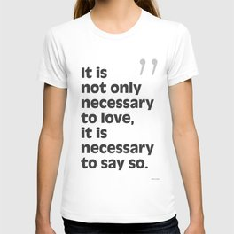 It is not only necessary to love, it is necessary to say so. T-shirt