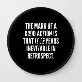 The mark of a good action is that it appears inevitable in retrospect Wall Clock