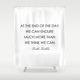 At the end of the day, we can endure much more than we think we can. Shower Curtain