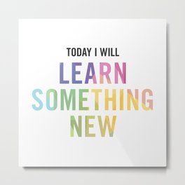 New Year's Resolution - TODAY I WILL LEARN SOMETHING NEW Metal Print