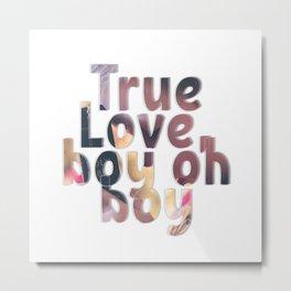 True Love, boy oh boy Metal Print