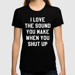 I LOVE THE SOUND YOU MAKE WHEN YOU SHUT UP (Black & White) T-shirt