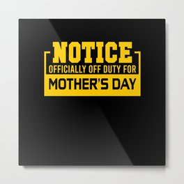 Officially off duty for Mothers day Metal Print