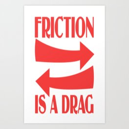 Friction Is A Drag Art Print