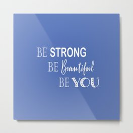 Be Strong, Be Beautiful, Be You - Blue and White Metal Print