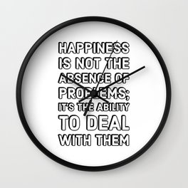 Happiness is not the absence of problems; it's the ability to deal with them - Happiness Quotes Wall Clock