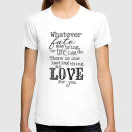 Whatever Fate May Bring, Or Time Can Do. There Is One Lasting Thing, My Love For You.  T-shirt
