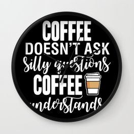 Coffee Doesn't Ask Silly Questions Coffee Understands Wall Clock