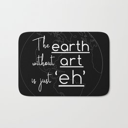 "The Earth Without Art is Just ""Eh"" (black background) Bath Mat"