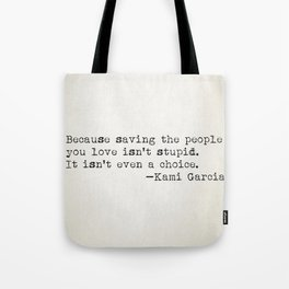 """Because saving the people you love isn't stupid. It isn't even a choice"" -Kami Garcia Tote Bag"