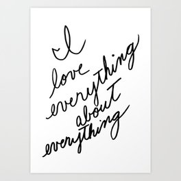 I love everything Art Print