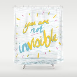 Your Are Not Invisible Shower Curtain