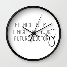 Be Nice To Me, I Might Be Your Future Doctor Wall Clock