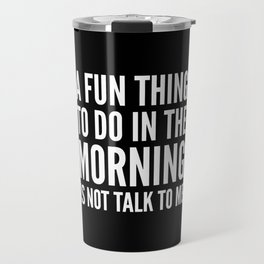 A Fun Thing To Do In The Morning Is Not Talk To Me (Black & White) Travel Mug