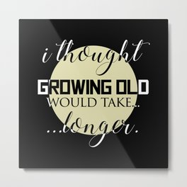I Thought Growing Old Would Take Longer Metal Print