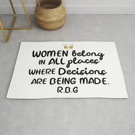 Women belong in all places where decisions are being made. R.B.G Rug