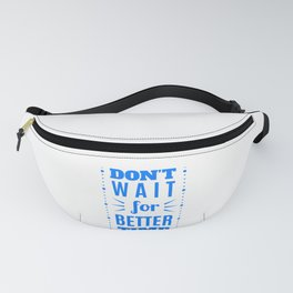 Don't wait for a better time ! Fanny Pack