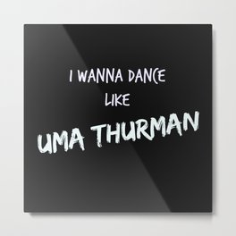 I wanna dance like Uma Thurman  Metal Print