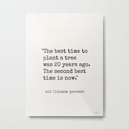 """The best time to plant a tree was 20 years ago. The second best time is now."" Metal Print"