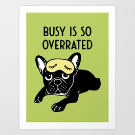 The brindle Frenchie thinks busy is so overrated Art Print