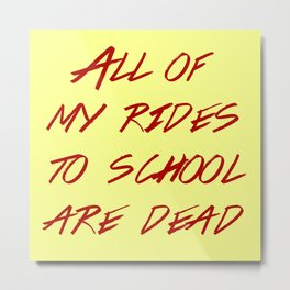 Heathers -  All My Rides To School Are Dead Metal Print