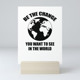 Be The Change You Want To See In The World Mini Art Print
