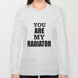You are my radiator Long Sleeve T-shirt