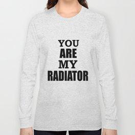 You are my radiator Long Sleeve T-shirt
