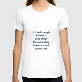 It is not enough to have a good mind; the main thing is to use it well - Rene Descartes Quote T-shirt