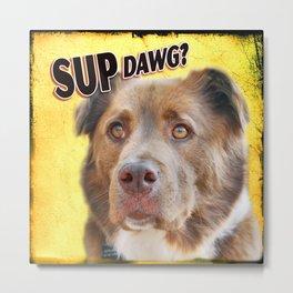 Sup Dawg? Metal Print