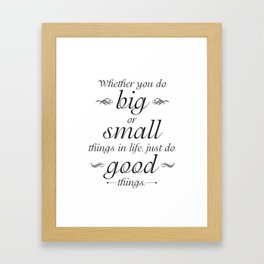 Whether You Do Big of Small Things in Life, Just Do Good Things Framed Art Print