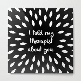My Therapist Metal Print