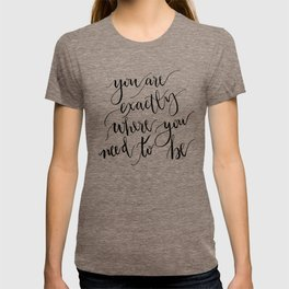 YOU ARE EXACTLY WHERE YOU NEED TO BE T-shirt