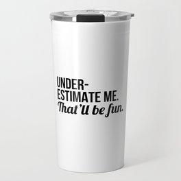 Underestimate Me That'll Be Fun Travel Mug