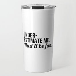 Underestimate Me That'll Be Fun Travel Mug