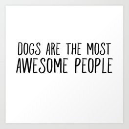 Dogs Are The Most Awesome People Art Print