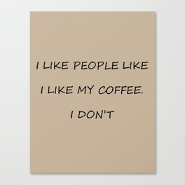 I Like People Like I Like My Coffee Canvas Print