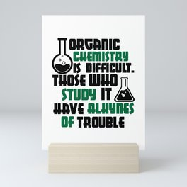 Organic Chemistry is Difficult Those who study it have alkynes of trouble Mini Art Print