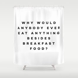 Why would anybody ever eat anything besides breakfast food? Shower Curtain