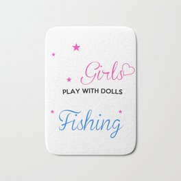 Some Girls Play With Dolls Real Girls Go Fishing Bath Mat