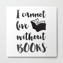 I Cannot Live Without Books Metal Print