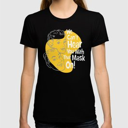 We Can't Hear You With That Mask On! T-shirt