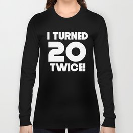 I Turned 20 Twice 40th Birthday Long Sleeve T-shirt