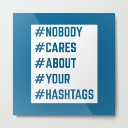 Nobody Cares About Your Hashtags Funny Quote Metal Print