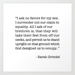 I Ask No Favors For My Sex.   Sarah Grimke Quote Art Print